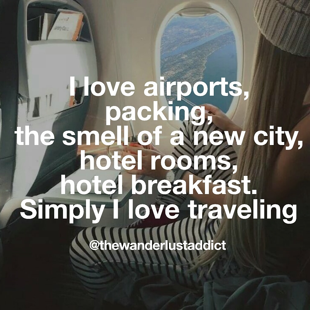 I love airports, packing, smell of a new city, hotel rooms, hotel breakfast. Simply I love traveling